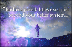 """Endless possibilities exist just beyond your belief system."""""""