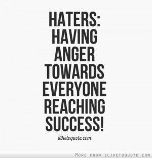 Haters = Having Anger Towards Everyone Reaching Success!