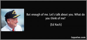 ... enough of me. Let's talk about you. What do you think of me? - Ed Koch