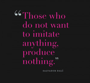 Those who do not want to imitate anything, produce nothing. Salvador ...