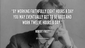 By working faithfully eight hours a day you may eventually get to be ...