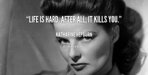 quote-Katharine-Hepburn-life-is-hard-after-all-it-kills-90585.png