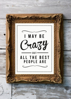 May Be Crazy But All The Best People Are ~ Life Quote