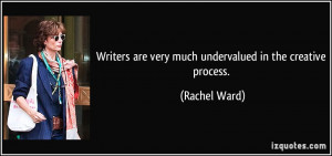 Writers are very much undervalued in the creative process. - Rachel ...