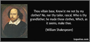 Thou villain base, Know'st me not by my clothes? No, nor thy tailor ...