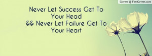 ... Let Success Get To Your Head&& Never Let Failure Get To Your Heart