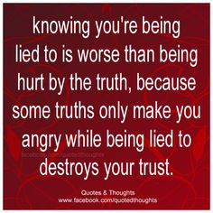 ... lied to is worse than being hurt by the truth because some truths only