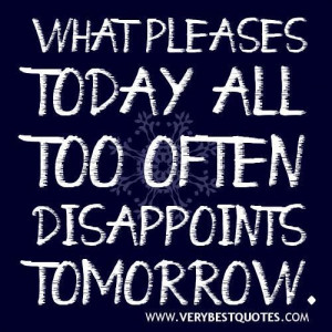 Disappointment quotes what pleases today all too often disappoints ...