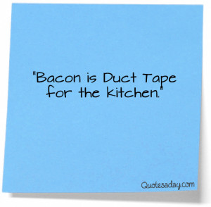 """Bacon Is Duct Tape For the Kitchen"""" ~ Funny Quote"""