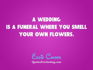 wedding is a funeral where you smell your own flowers. - Eddie ...