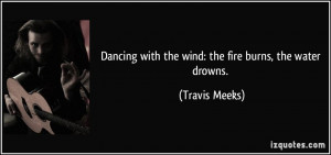 Dancing with the wind: the fire burns, the water drowns. - Travis ...