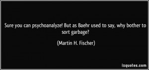 ... as Baehr used to say, why bother to sort garbage? - Martin H. Fischer
