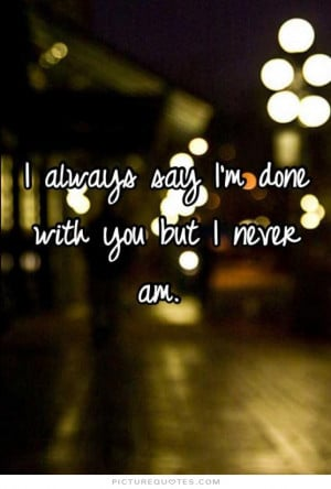 always say i'm done with you but i never am Picture Quote #1