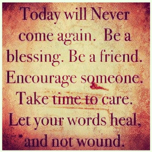 Today will never come again. Be a blessing. Be a friend. Encourage ...