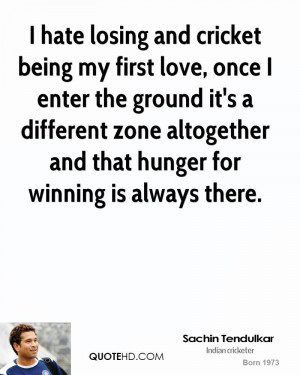 hate losing and cricket being my first love, once I enter the ground ...