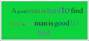 good man is hard to find and a hard man is good to find.