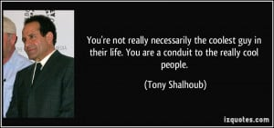 ... guy in their life. You are a conduit to the really cool people. - Tony