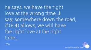 he says, we have the right love at the wrong time...i say, somewhere ...