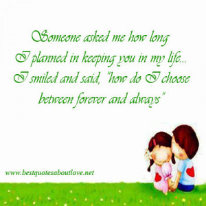 Someone asked me how long I planned in keeping you in my life. I ...