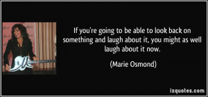 ... laugh about it, you might as well laugh about it now. - Marie Osmond