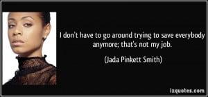 ... to save everybody anymore; that's not my job. - Jada Pinkett Smith