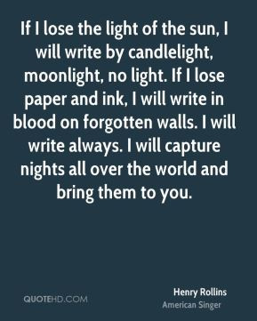 the light of the sun, I will write by candlelight, moonlight, no light ...