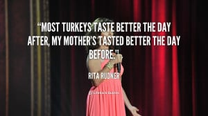 Most turkeys taste better the day after, my mother's tasted better the ...