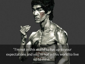 bruce lee quotes I'm not in this world to live up to your expectations ...