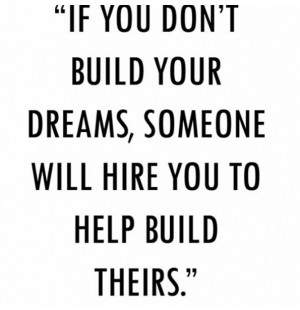 ... Don't Build Your Dreams, Someone Will Hire You To Help Build Theirs