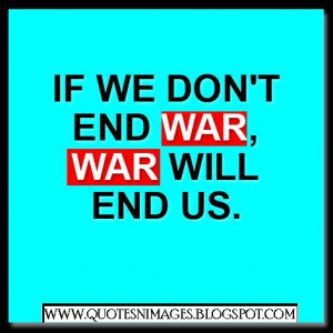 If we do not end war, war will end us.