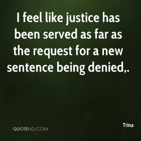 Trina - I feel like justice has been served as far as the request for ...
