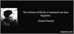 ... richness of life lies in memories we have forgotten. - Cesare Pavese