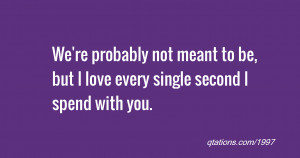 We're probably not meant to be, but I love every single second I spend ...