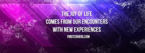 ... Joy Of Life Comes from Our Encounters With New Experiences ~ Joy Quote