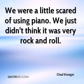 Chad Kroeger - We were a little scared of using piano. We just didn't ...