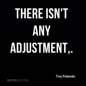 There isn't any adjustment. - Troy Polamalu