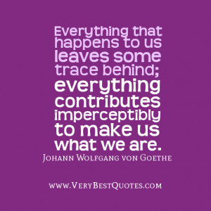 Everything that happens to us leaves some trace behind; everything ...