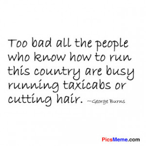 Too Bad All the People Who Know How to run this Country are Busy ...
