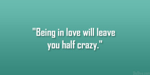 """Being in love will leave you half crazy."""""""