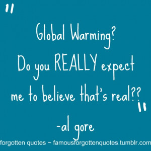 Global Warming? Do you REALLY expect me to believe that's real ...