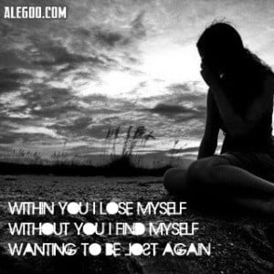 "... Without You I Find Myself Wanting To Be Lost Again "" ~ Sad Quote"