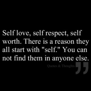 Self Love, Self Respect, Self Worth. There Is A Reason They All Start ...