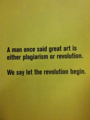 ... Man Once said great Art Is Either Plagiarism or revolution ~ Art Quote