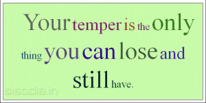 Your temper is the only thing you can lose and still have.