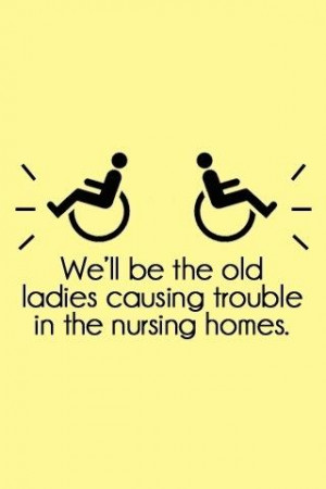 We'll be the old ladies causing trouble in the nursing homes.
