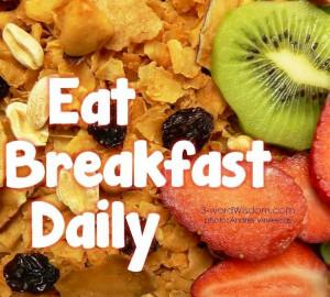 Eat breakfast daily