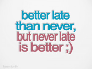 Life hack Quote ~ Better late than never…