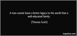 ... better legacy to the world than a well-educated family. - Thomas Scott