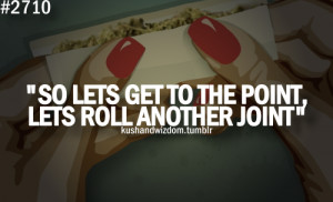 So Lets Get To The Point, Lets Roll Another Joint.