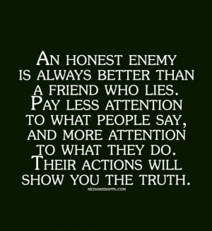 An honest enemy is always better than a friend who lies. Pay less ...